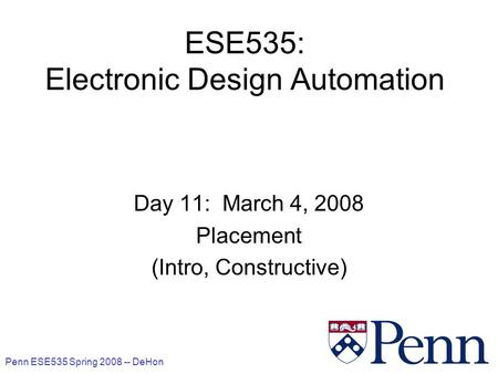 Penn ESE535 Spring 2008 -- DeHon 1 ESE535: Electronic Design Automation Day 11: March 4, 2008 Placement (Intro, Constructive)