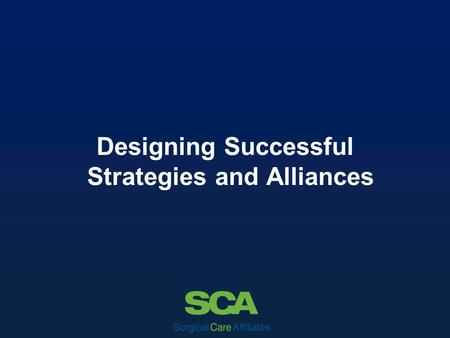 Designing Successful Strategies and Alliances. Clinical Quality – Integrity – Service Excellence – Teamwork – Accountability – Continuous Improvement.