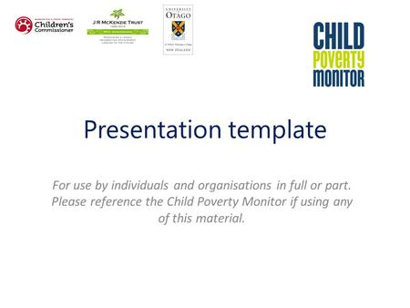 Presentation template For use by individuals and organisations in full or part. Please reference the Child Poverty Monitor if using any of this material.