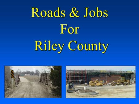 Roads & Jobs For Riley County. The county's roads and bridges are deteriorating and there are extremely limited funds available for replacement The county's.