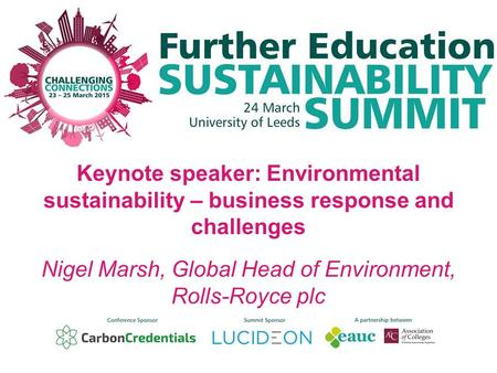 Keynote speaker: Environmental sustainability – business response and challenges Nigel Marsh, Global Head of Environment, Rolls-Royce plc.