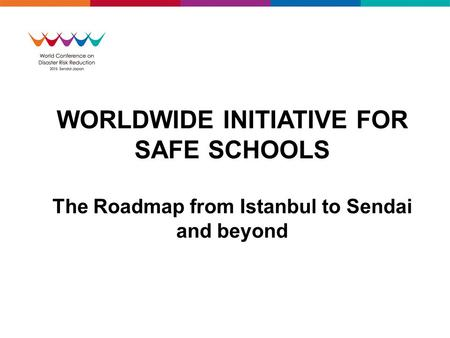 WORLDWIDE INITIATIVE FOR SAFE SCHOOLS The Roadmap from Istanbul to Sendai and beyond.