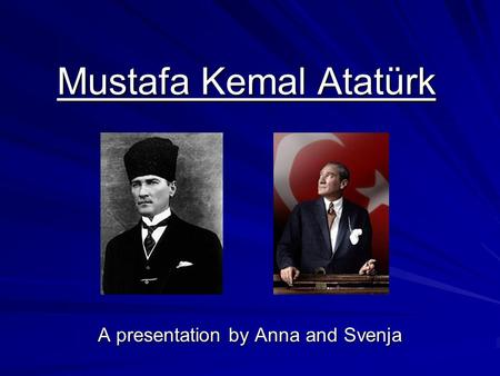 Mustafa Kemal Atatürk A presentation by Anna and Svenja.