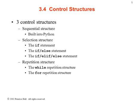 2002 Prentice Hall. All rights reserved. 1 3.4 Control Structures 3 control structures –Sequential structure Built into Python –Selection structure The.