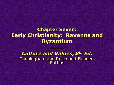Chapter Seven: Early Christianity: Ravenna and Byzantium ——— Culture and Values, 8 th Ed. Cunningham and Reich and Fichner- Rathus ——— Culture and Values,