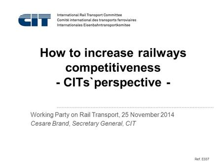 How to increase railways competitiveness - CITs`perspective - Working Party on Rail Transport, 25 November 2014 Cesare Brand, Secretary General, CIT Ref.