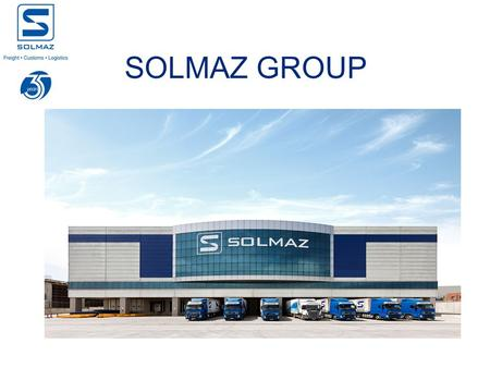 SOLMAZ GROUP. Established in 1978 1.100 Employees HQ in Istanbul 50 locations in 17 cities Total Warehousing Area: 150.000 m2 145 Customs brokers 28.