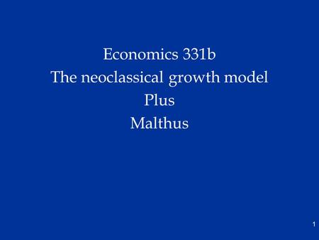 Economics 331b The neoclassical growth model Plus Malthus 1.