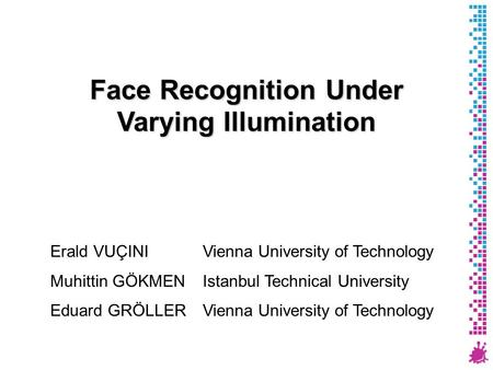 Face Recognition Under Varying Illumination Erald VUÇINI Vienna University of Technology Muhittin GÖKMEN Istanbul Technical University Eduard GRÖLLER Vienna.