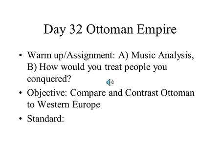 Day 32 Ottoman Empire Warm up/Assignment: A) Music Analysis, B) How would you treat people you conquered? Objective: Compare and Contrast Ottoman to Western.