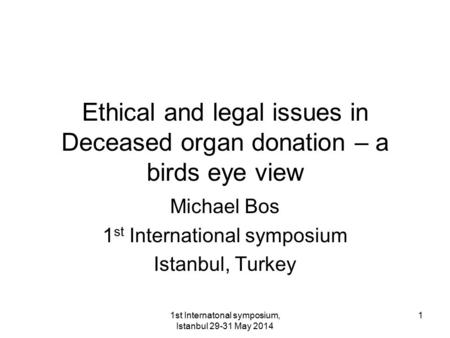1st Internatonal symposium, Istanbul 29-31 May 2014 1 Ethical and legal issues in Deceased organ donation – a birds eye view Michael Bos 1 st International.