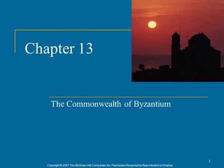Copyright © 2007 The McGraw-Hill Companies Inc. Permission Required for Reproduction or Display. 1 Chapter 13 The Commonwealth of Byzantium.