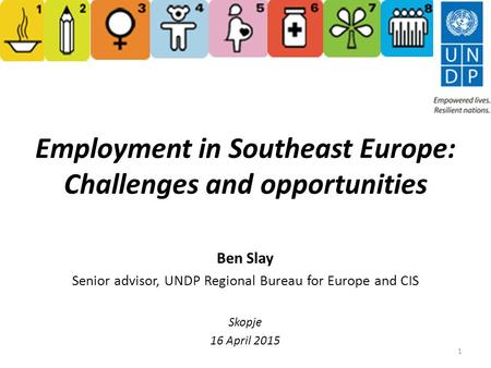 Employment in Southeast Europe: Challenges and opportunities Ben Slay Senior advisor, UNDP Regional Bureau for Europe and CIS Skopje 16 April 2015 1.