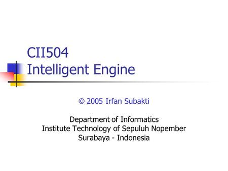 CII504 Intelligent Engine © 2005 Irfan Subakti Department of Informatics Institute Technology of Sepuluh Nopember Surabaya - Indonesia.