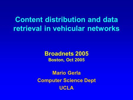 Content distribution and data retrieval in vehicular networks Broadnets 2005 Boston, Oct 2005 Mario Gerla Computer Science Dept UCLA.