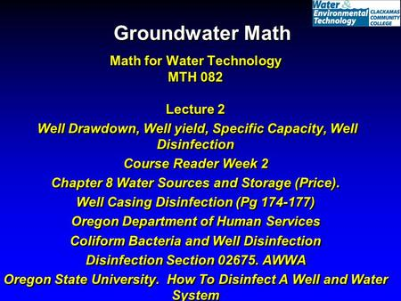 Groundwater Math Math for Water Technology MTH 082 Lecture 2 Well Drawdown, Well yield, Specific Capacity, Well Disinfection Course Reader Week 2 Chapter.