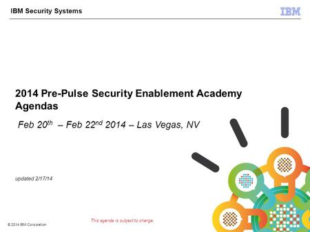 © 2012 IBM Corporation IBM Security Systems 1 © 2014 IBM Corporation 2014 Pre-Pulse Security Enablement Academy Agendas Feb 20 th – Feb 22 nd 2014 – Las.