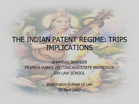 THE INDIAN PATENT REGIME: TRIPS IMPLICATIONS SHAMNAD BASHEER FRANK H MARKS VISITING ASSOCIATE PROFESSOR GW LAW SCHOOL Washington College of Law 19 April.