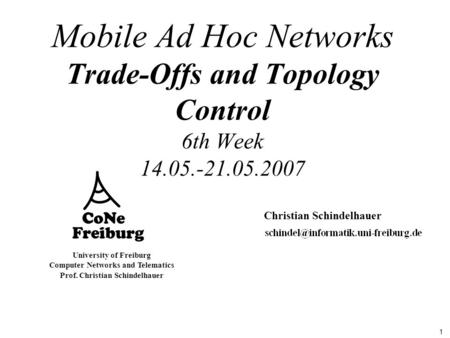 1 University of Freiburg Computer Networks and Telematics Prof. Christian Schindelhauer Mobile Ad Hoc Networks Trade-Offs and Topology Control 6th Week.