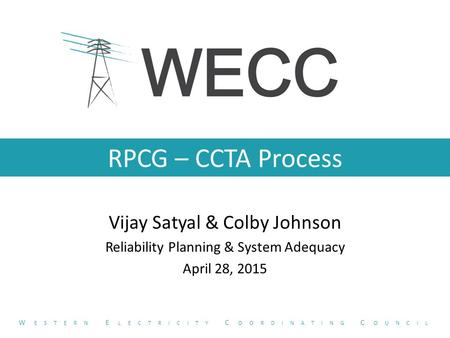 RPCG – CCTA Process Vijay Satyal & Colby Johnson Reliability Planning & System Adequacy April 28, 2015 W ESTERN E LECTRICITY C OORDINATING C OUNCIL.