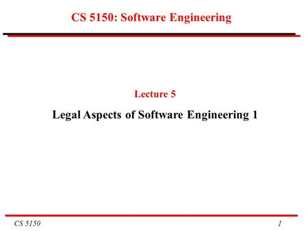 CS 5150 1 CS 5150: Software Engineering Lecture 5 Legal Aspects of Software Engineering 1.