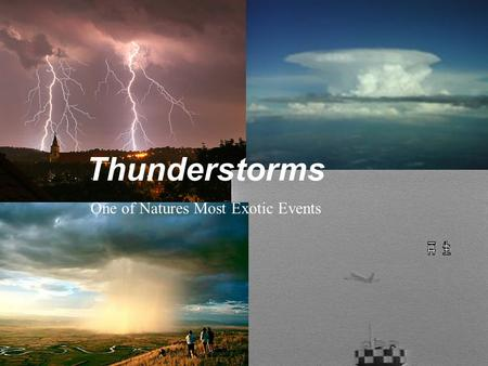 Thunderstorms One of Natures Most Exotic Events Unlike ordinary rain storms, thunderstorms have a delicate balance of airborne water vapor that is whipped.