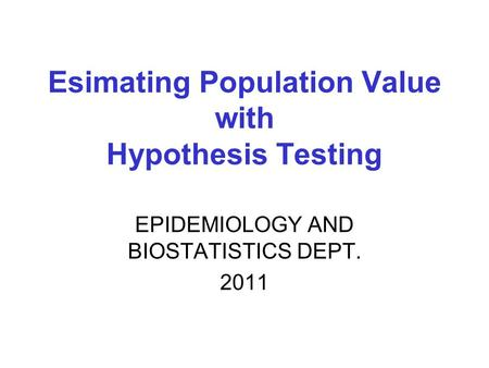 EPIDEMIOLOGY AND BIOSTATISTICS DEPT. 2011 Esimating Population Value with Hypothesis Testing.