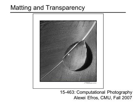 Matting and Transparency 15-463: Computational Photography Alexei Efros, CMU, Fall 2007.