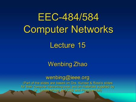 EEC-484/584 Computer Networks Lecture 15 Wenbing Zhao (Part of the slides are based on Drs. Kurose & Ross ' s slides for their Computer.