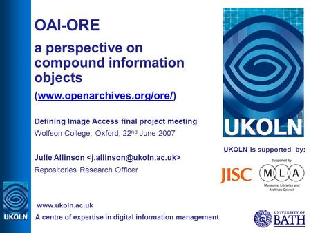 UKOLN is supported by: OAI-ORE a perspective on compound information objects (www.openarchives.org/ore/)www.openarchives.org/ore/ Defining Image Access.