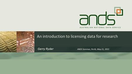 An introduction to licensing data for research Gerry Ryder ANDS Seminar, Perth, May 21, 2015.