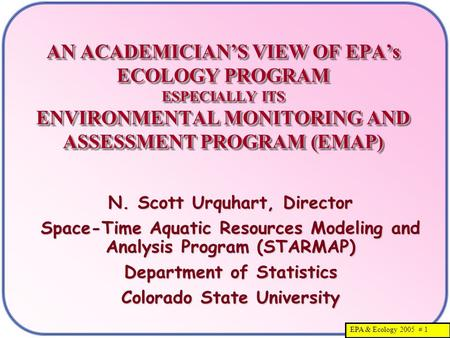 EPA & Ecology 2005 # 1 AN ACADEMICIAN'S VIEW OF EPA's ECOLOGY PROGRAM ESPECIALLY ITS ENVIRONMENTAL MONITORING AND ASSESSMENT PROGRAM (EMAP) N. Scott Urquhart,