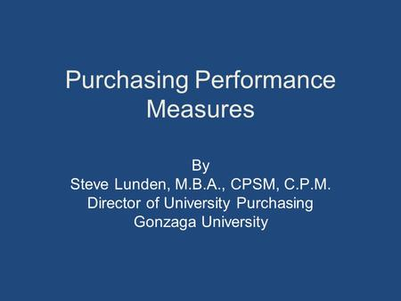 Purchasing Performance Measures By Steve Lunden, M.B.A., CPSM, C.P.M. Director of University Purchasing Gonzaga University.