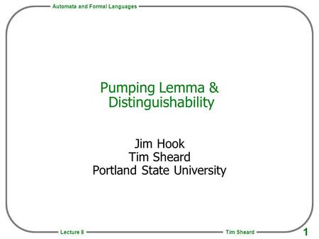 Automata and Formal Languages Tim Sheard 1 Lecture 8 Pumping Lemma & Distinguishability Jim Hook Tim Sheard Portland State University.