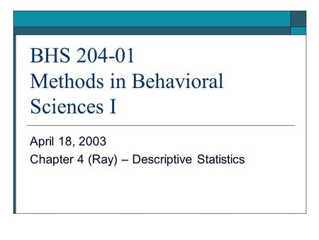 BHS 204-01 Methods in Behavioral Sciences I April 18, 2003 Chapter 4 (Ray) – Descriptive Statistics.