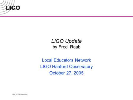 LIGO- G050565-00-W LIGO Update by Fred Raab Local Educators Network LIGO Hanford Observatory October 27, 2005.
