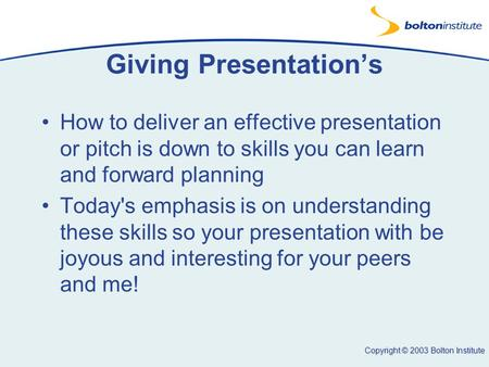 Copyright © 2003 Bolton Institute Giving Presentation's How to deliver an effective presentation or pitch is down to skills you can learn and forward planning.