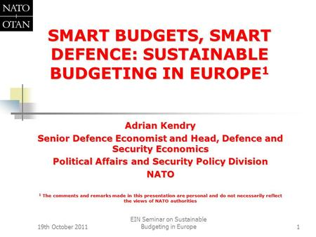 19th October 2011 EIN Seminar on Sustainable Budgeting in Europe1 SMART BUDGETS, SMART DEFENCE: SUSTAINABLE BUDGETING IN EUROPE 1 Adrian Kendry Senior.