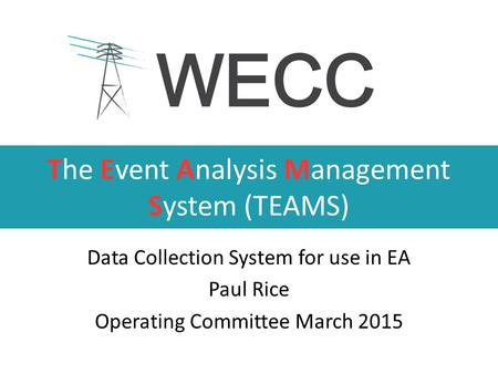 The Event Analysis Management System (TEAMS) Data Collection System for use in EA Paul Rice Operating Committee March 2015.