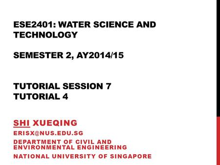 ESE2401: WATER SCIENCE AND TECHNOLOGY SEMESTER 2, AY2014/15 TUTORIAL SESSION 7 TUTORIAL 4 SHI XUEQING DEPARTMENT OF CIVIL AND ENVIRONMENTAL.