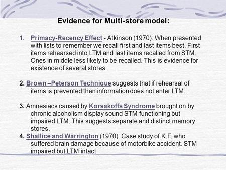 Evidence for Multi-store model: 1.Primacy-Recency Effect - Atkinson (1970). When presented with lists to remember we recall first and last items best.