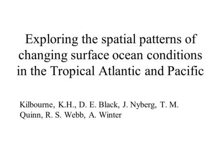 Exploring the spatial patterns of changing surface ocean conditions in the Tropical Atlantic and Pacific Kilbourne, K.H., D. E. Black, J. Nyberg, T. M.