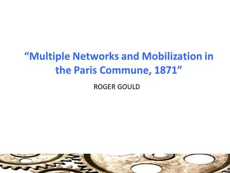 """Multiple Networks and Mobilization in the Paris Commune, 1871"" ROGER GOULD."
