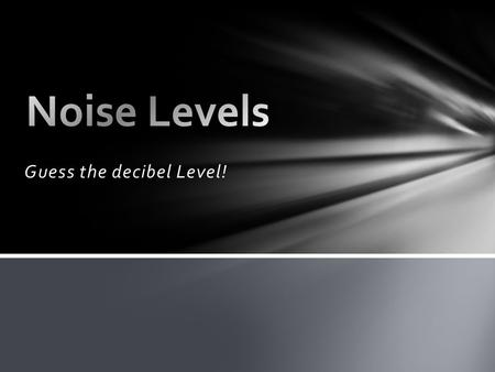 Guess the decibel Level!. Ear plugs and/or muffs will be worn whenever personnel may be exposed to excessive noise levels as determined and designated.