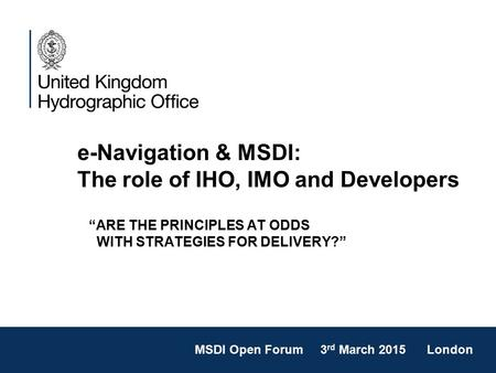 "E-Navigation & MSDI: The role of IHO, IMO and Developers ""ARE THE PRINCIPLES AT ODDS WITH STRATEGIES FOR DELIVERY?"" MSDI Open Forum 3 rd March 2015 London."