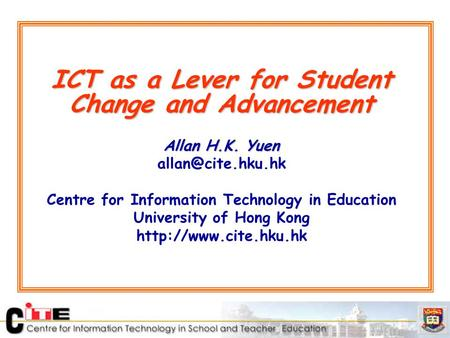 ICT as a Lever for Student Change and Advancement Allan H.K. Yuen Centre for Information Technology in Education University of Hong Kong.