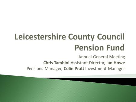 Annual General Meeting Chris Tambini Assistant Director, Ian Howe Pensions Manager, Colin Pratt Investment Manager.