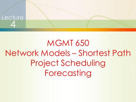 1 Lecture 4 MGMT 650 Network Models – Shortest Path Project Scheduling Forecasting.