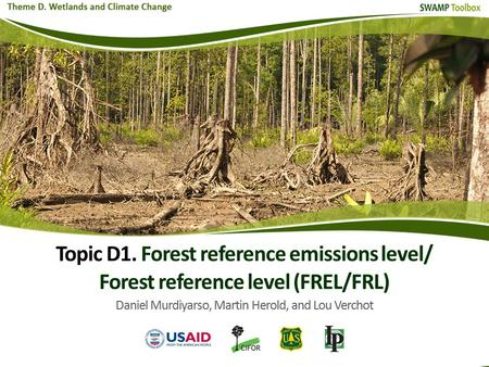Topic D1. Forest reference emissions level/ Forest reference level (FREL/FRL) Daniel Murdiyarso, Martin Herold, and Lou Verchot.
