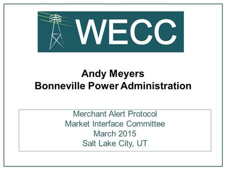 Andy Meyers Bonneville Power Administration Merchant Alert Protocol Market Interface Committee March 2015 Salt Lake City, UT.
